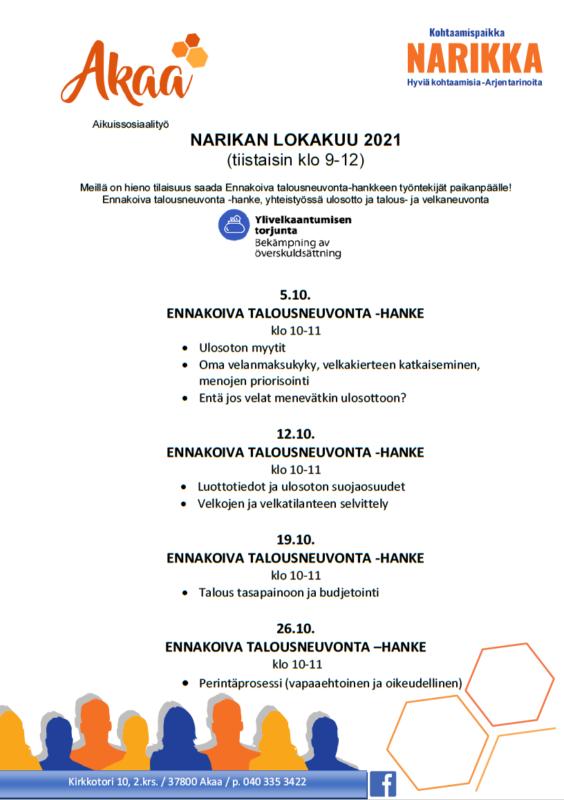 NARIKAN LOKAKUU 2021  (tiistaisin klo 9-12)  Meillä on hieno tilaisuus saada Ennakoiva talousneuvonta-hankkeen työntekijät paikanpäälle! Ennakoiva talousneuvonta -hanke, yhteistyössä ulosotto ja talous- ja velkaneuvonta       5.10.  ENNAKOIVA TALOUSNEUVONTA -HANKE klo 10-11 •Ulosoton myytit  •Oma velanmaksukyky, velkakierteen katkaiseminen, menojen priorisointi •Entä jos velat menevätkin ulosottoon?  12.10. ENNAKOIVA TALOUSNEUVONTA -HANKE klo 10-11 •Luottotiedot ja ulosoton suojaosuudet •Velkojen ja velkatilanteen selvittely  19.10.  ENNAKOIVA TALOUSNEUVONTA -HANKE  klo 10-11 •Talous tasapainoon ja budjetointi  26.10.  ENNAKOIVA TALOUSNEUVONTA –HANKE  klo 10-11  •Perintäprosessi (vapaaehtoinen ja oikeudellinen)